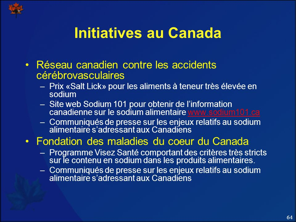 64 Initiatives au Canada Réseau canadien contre les accidents cérébrovasculaires –Prix «Salt Lick» pour les aliments à teneur très élevée en sodium –Site web Sodium 101 pour obtenir de linformation canadienne sur le sodium alimentaire www.sodium101.cawww.sodium101.ca –Communiqués de presse sur les enjeux relatifs au sodium alimentaire sadressant aux Canadiens Fondation des maladies du coeur du Canada –Programme Visez Santé comportant des critères très stricts sur le contenu en sodium dans les produits alimentaires.