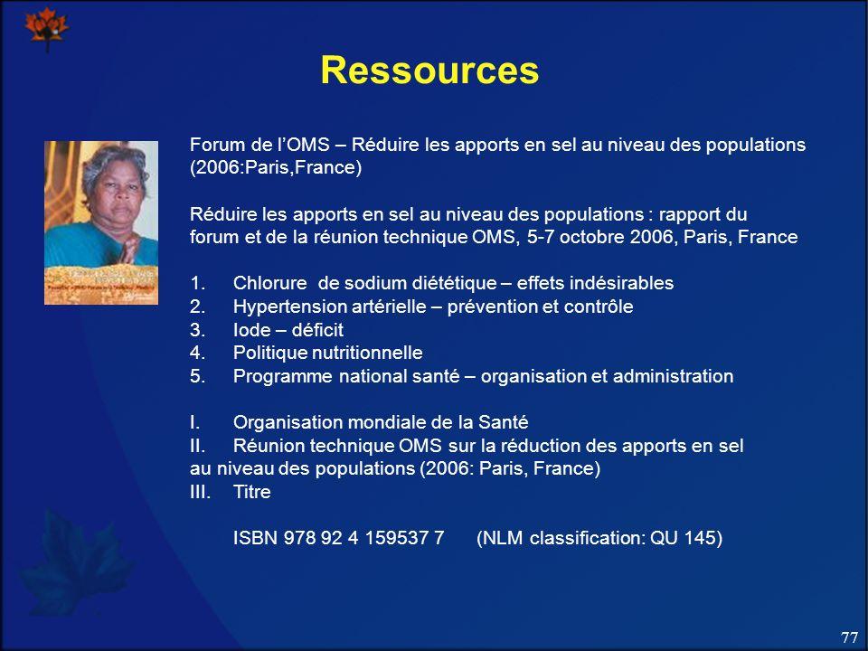 77 Ressources Forum de lOMS – Réduire les apports en sel au niveau des populations (2006:Paris,France) Réduire les apports en sel au niveau des popula