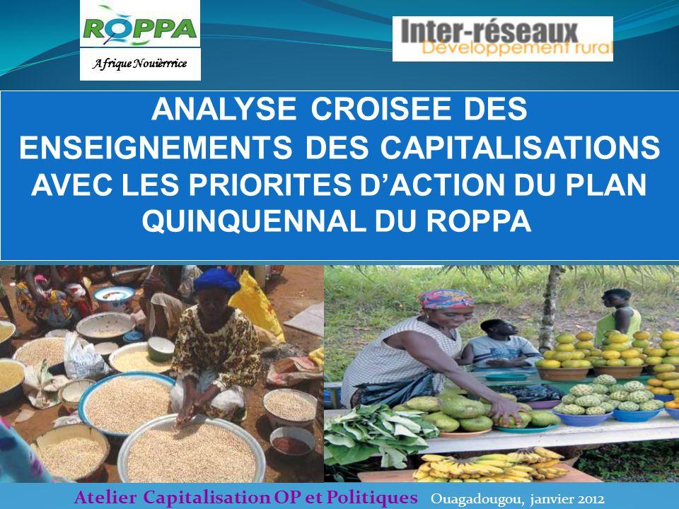 Atelier Capitalisation OP et Politiques Ouagadougou, janvier 2012 ANALYSE CROISEE DES ENSEIGNEMENTS DES CAPITALISATIONS AVEC LES PRIORITES DACTION DU PLAN QUINQUENNAL DU ROPPA Afrique Nouièrrrice