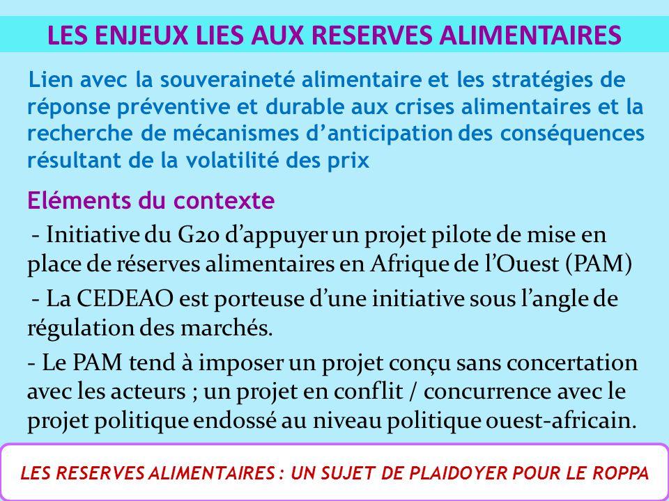Lien avec la souveraineté alimentaire et les stratégies de réponse préventive et durable aux crises alimentaires et la recherche de mécanismes danticipation des conséquences résultant de la volatilité des prix Eléments du contexte - Initiative du G20 dappuyer un projet pilote de mise en place de réserves alimentaires en Afrique de lOuest (PAM) - La CEDEAO est porteuse dune initiative sous langle de régulation des marchés.