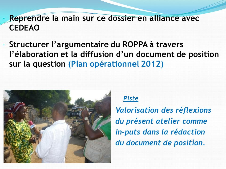 - Reprendre la main sur ce dossier en alliance avec CEDEAO - Structurer largumentaire du ROPPA à travers lélaboration et la diffusion dun document de