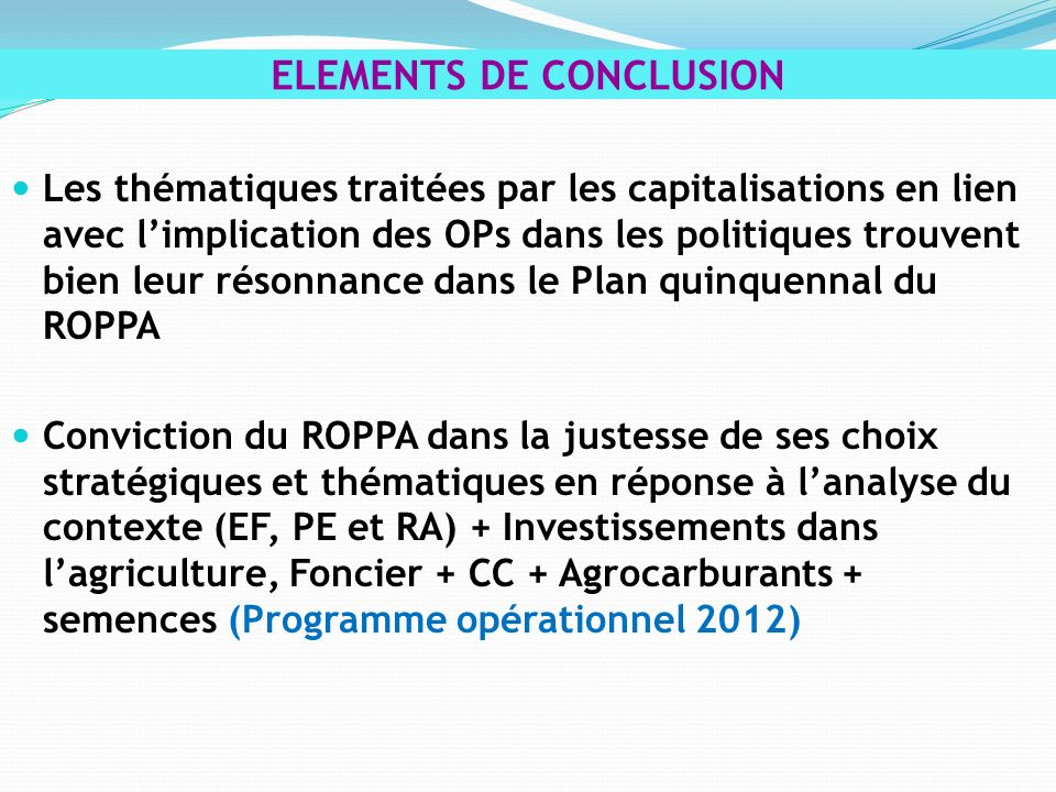 Les thématiques traitées par les capitalisations en lien avec limplication des OPs dans les politiques trouvent bien leur résonnance dans le Plan quinquennal du ROPPA Conviction du ROPPA dans la justesse de ses choix stratégiques et thématiques en réponse à lanalyse du contexte (EF, PE et RA) + Investissements dans lagriculture, Foncier + CC + Agrocarburants + semences (Programme opérationnel 2012) ELEMENTS DE CONCLUSION