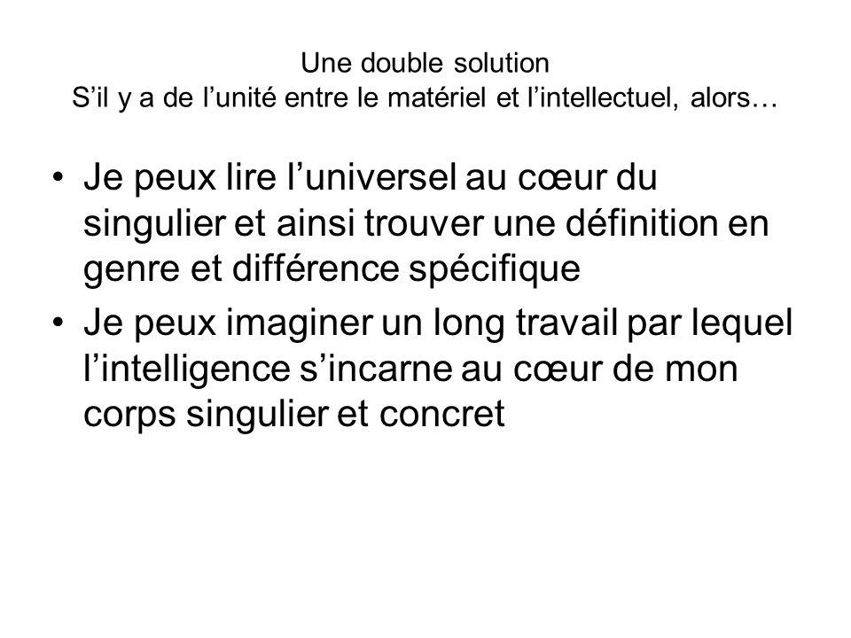 Une double solution Sil y a de lunité entre le matériel et lintellectuel, alors… Je peux lire luniversel au cœur du singulier et ainsi trouver une déf