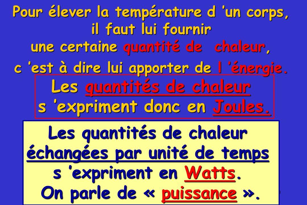 10 Pour élever la température d un corps, il faut lui fournir une certaine quantité de chaleur, Les quantités de chaleur s expriment donc en Joules. c