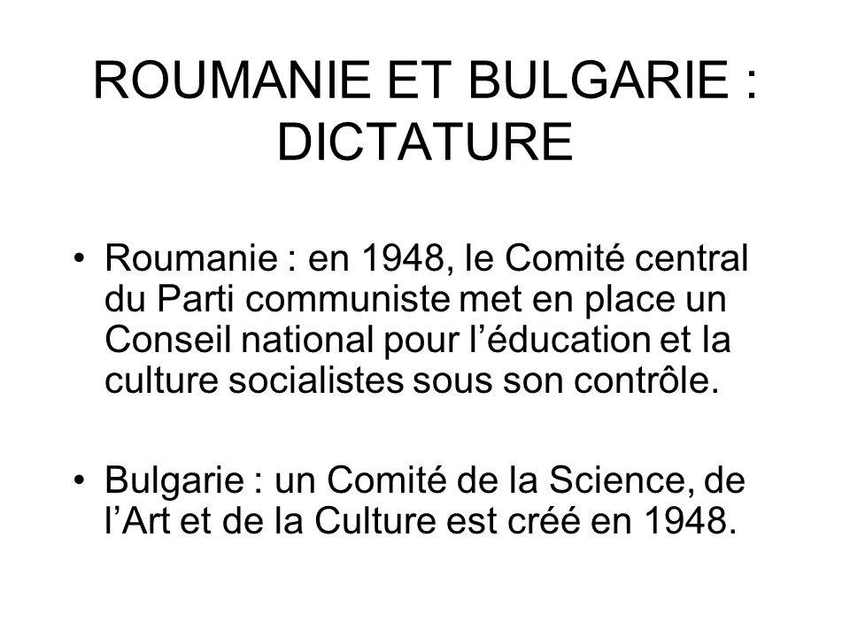 ROUMANIE ET BULGARIE : DICTATURE Roumanie : en 1948, le Comité central du Parti communiste met en place un Conseil national pour léducation et la cult