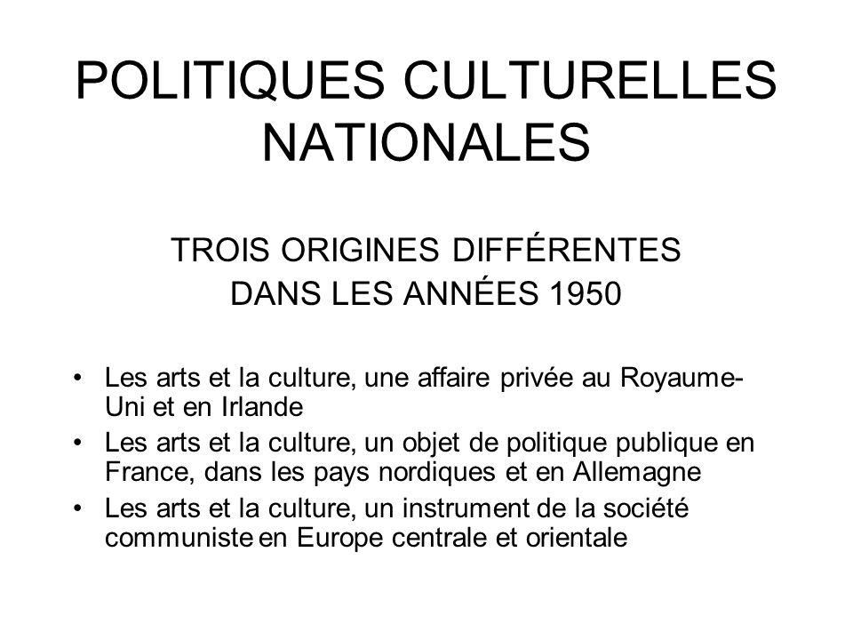 POLITIQUES CULTURELLES NATIONALES TROIS ORIGINES DIFFÉRENTES DANS LES ANNÉES 1950 Les arts et la culture, une affaire privée au Royaume- Uni et en Irl