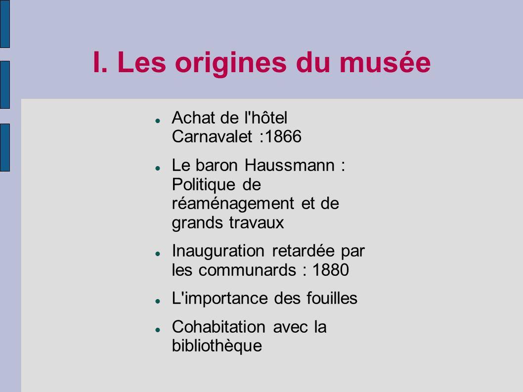 I. Les origines du musée Achat de l'hôtel Carnavalet :1866 Le baron Haussmann : Politique de réaménagement et de grands travaux Inauguration retardée