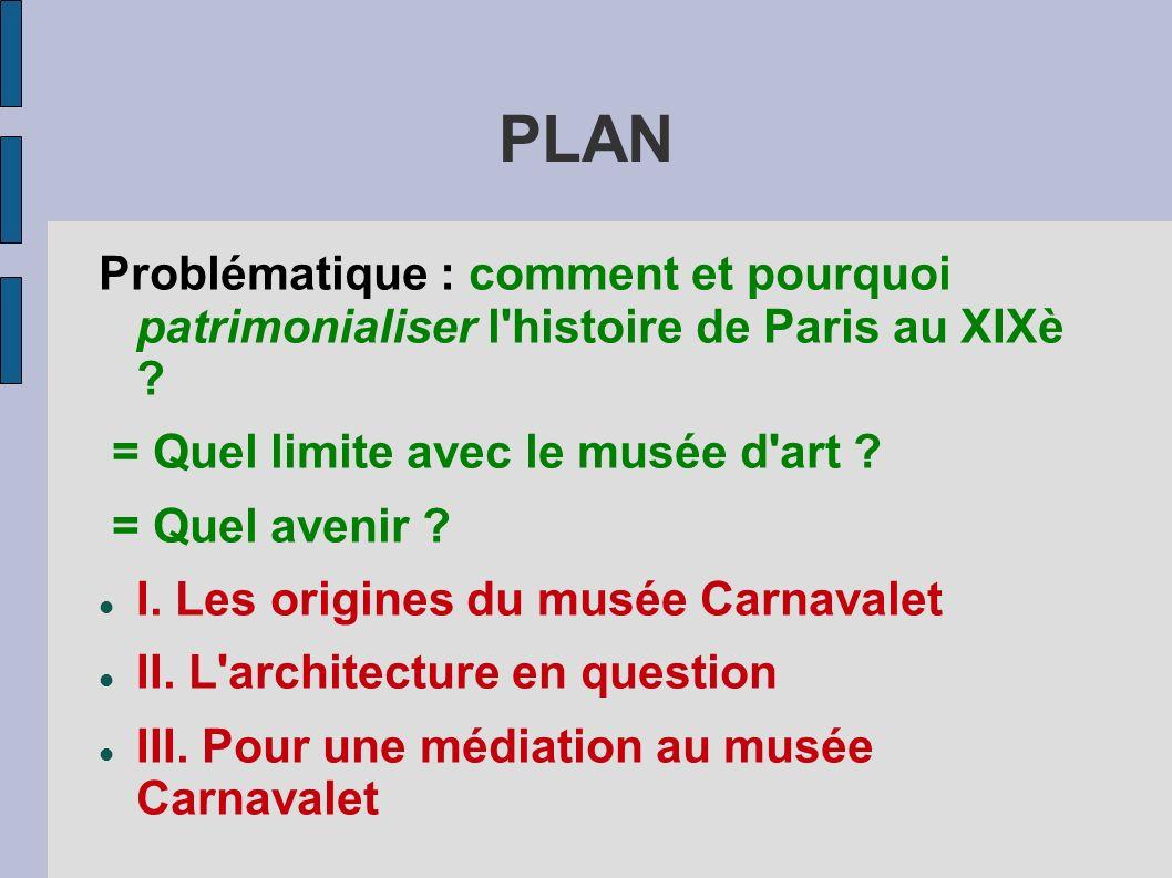 PLAN Problématique : comment et pourquoi patrimonialiser l'histoire de Paris au XIXè ? = Quel limite avec le musée d'art ? = Quel avenir ? I. Les orig