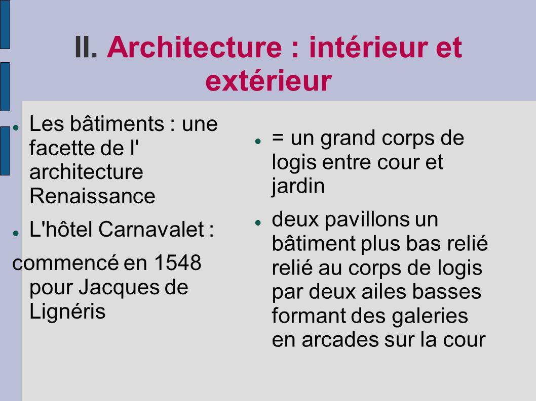 II. Architecture : intérieur et extérieur Les bâtiments : une facette de l' architecture Renaissance L'hôtel Carnavalet : commencé en 1548 pour Jacque