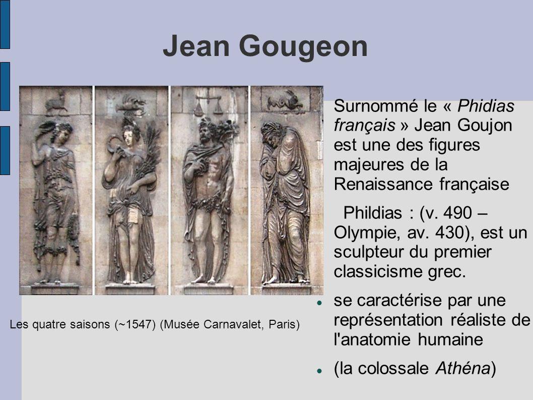 Jean Gougeon Surnommé le « Phidias français » Jean Goujon est une des figures majeures de la Renaissance française Phildias : (v. 490 – Olympie, av. 4