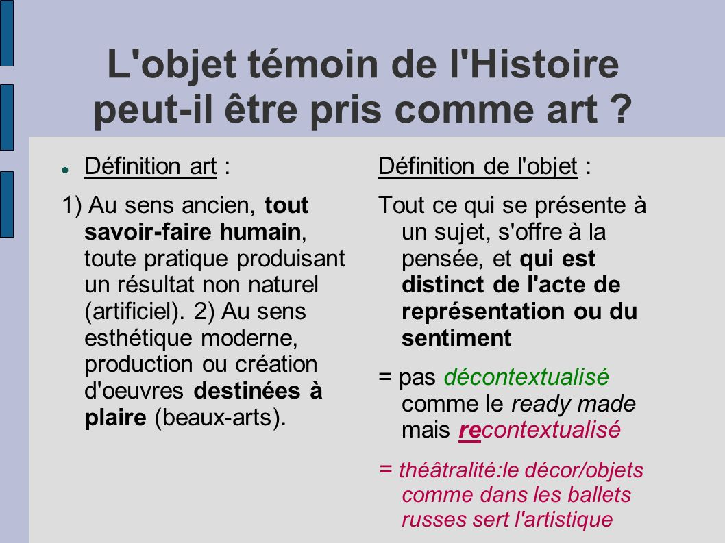 L'objet témoin de l'Histoire peut-il être pris comme art ? Définition art : 1) Au sens ancien, tout savoir-faire humain, toute pratique produisant un