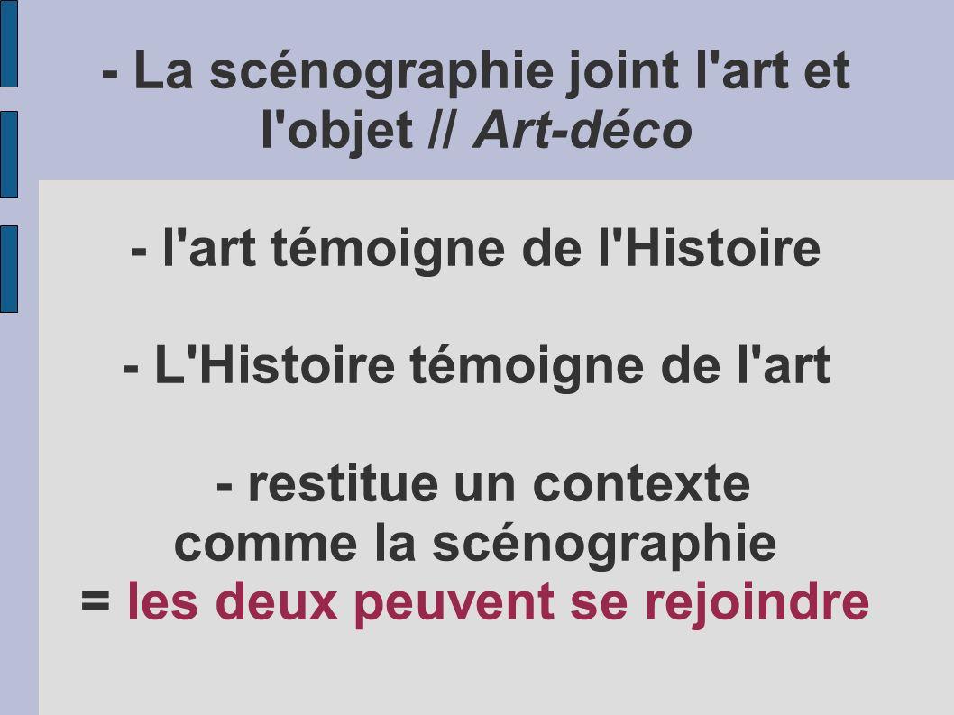 - La scénographie joint l'art et l'objet // Art-déco - l'art témoigne de l'Histoire - L'Histoire témoigne de l'art - restitue un contexte comme la scé