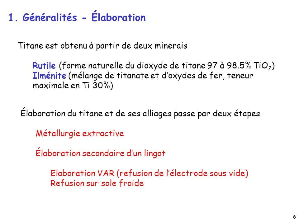 6 Titane est obtenu à partir de deux minerais Rutile (forme naturelle du dioxyde de titane 97 à 98.5% TiO 2 ) Ilménite (mélange de titanate et doxydes de fer, teneur maximale en Ti 30%) Élaboration du titane et de ses alliages passe par deux étapes Métallurgie extractive Élaboration secondaire dun lingot Elaboration VAR (refusion de lélectrode sous vide) Refusion sur sole froide 1.