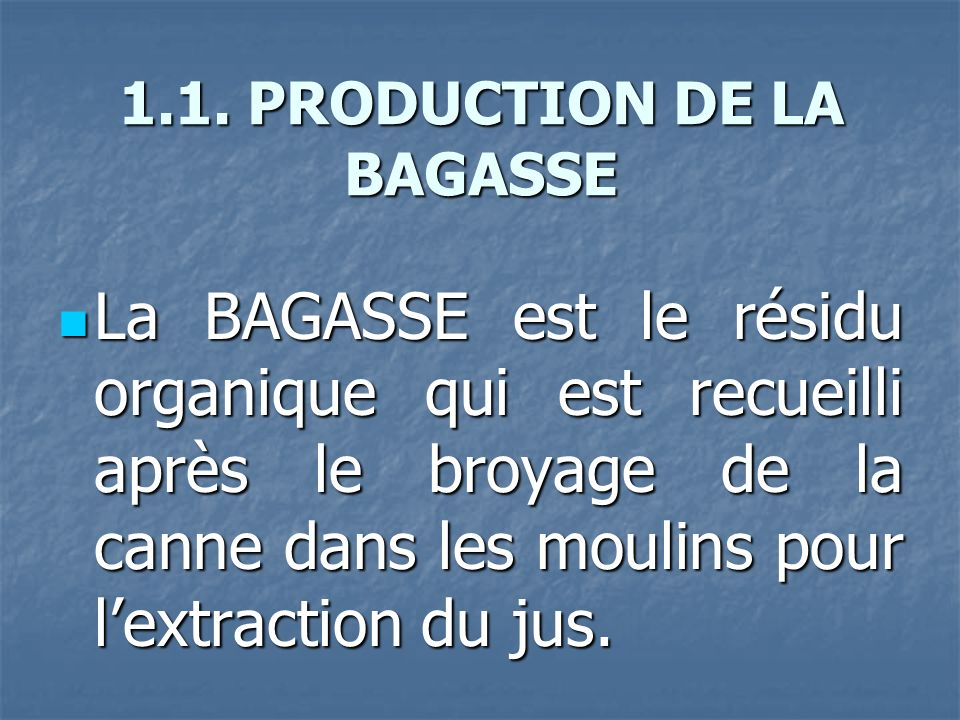 1.1. PRODUCTION DE LA BAGASSE La BAGASSE est le résidu organique qui est recueilli après le broyage de la canne dans les moulins pour lextraction du j