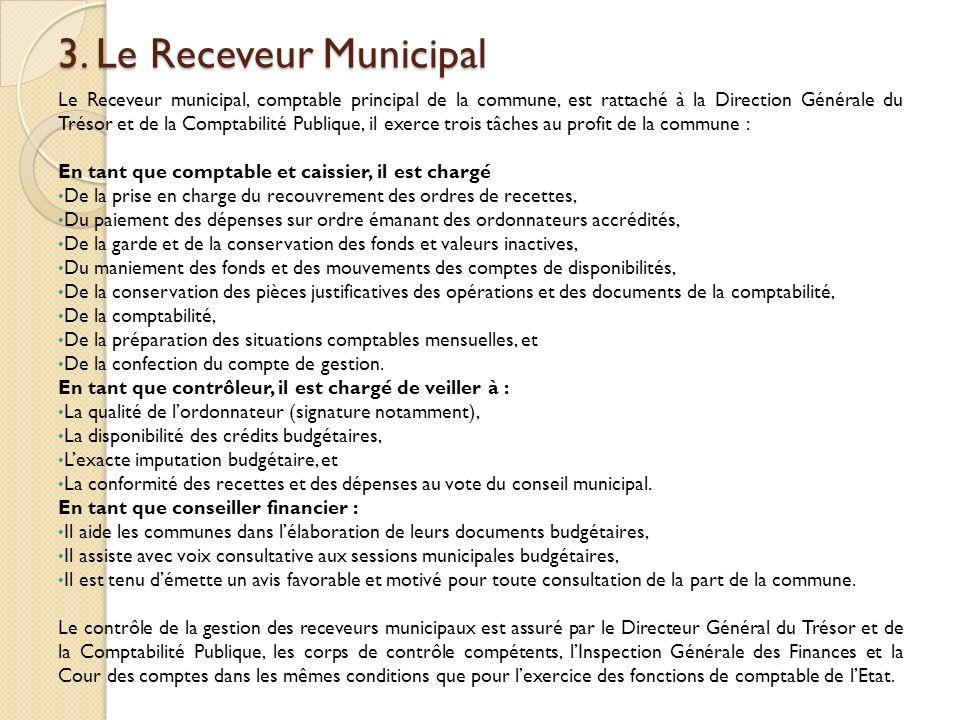 3. Le Receveur Municipal Le Receveur municipal, comptable principal de la commune, est rattaché à la Direction Générale du Trésor et de la Comptabilit