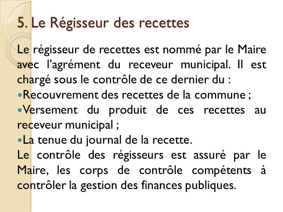 5. Le Régisseur des recettes Le régisseur de recettes est nommé par le Maire avec lagrément du receveur municipal. Il est chargé sous le contrôle de c