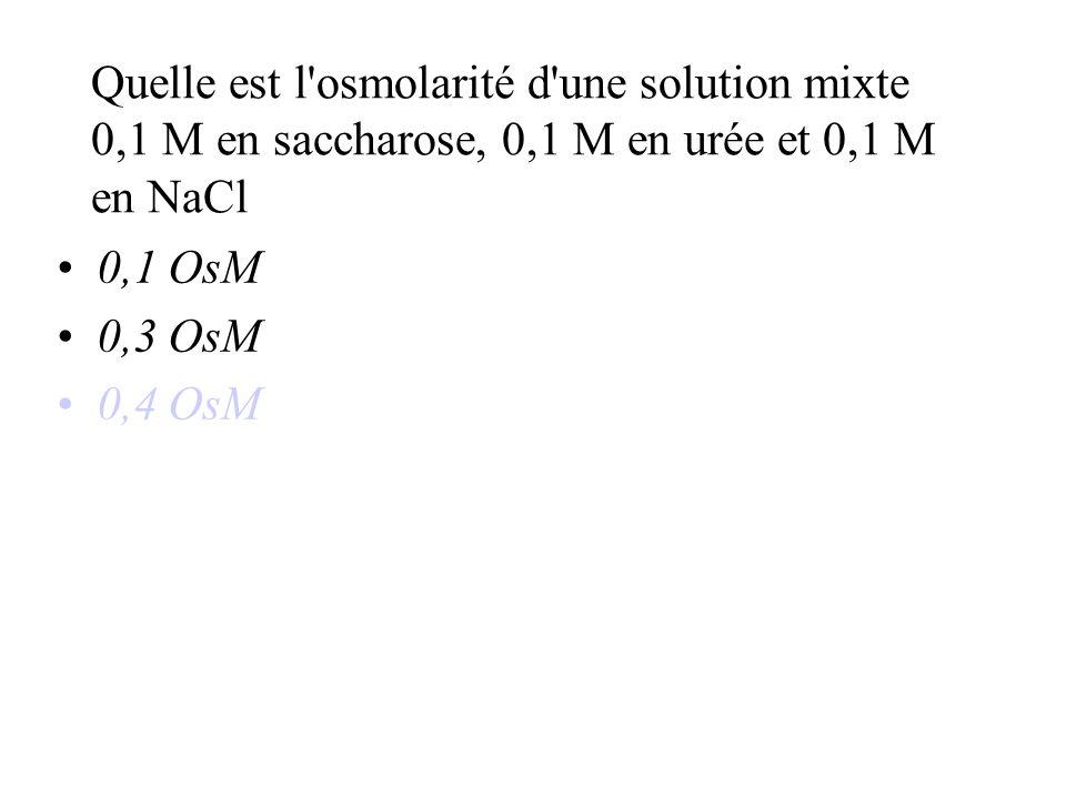 Quelle est l osmolarité d une solution mixte 0,1 M en saccharose, 0,1 M en urée et 0,1 M en NaCl 0,1 OsM 0,3 OsM 0,4 OsM