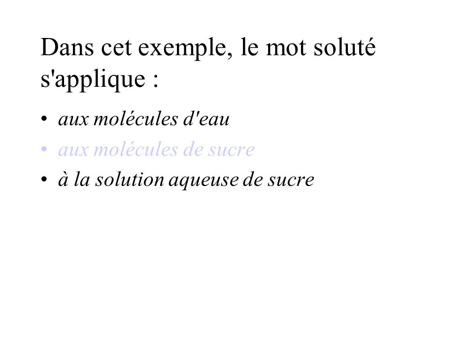 Dans cet exemple, le mot soluté s applique : aux molécules d eau aux molécules de sucre à la solution aqueuse de sucre