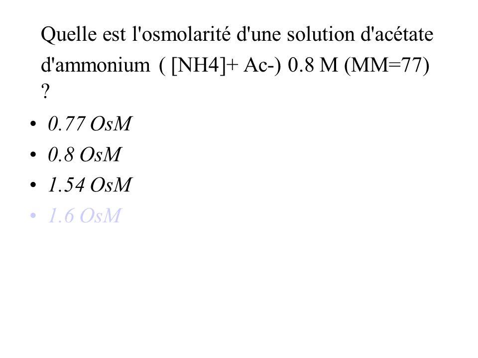 Quelle est l osmolarité d une solution d acétate d ammonium ( [NH4]+ Ac-) 0.8 M (MM=77) .