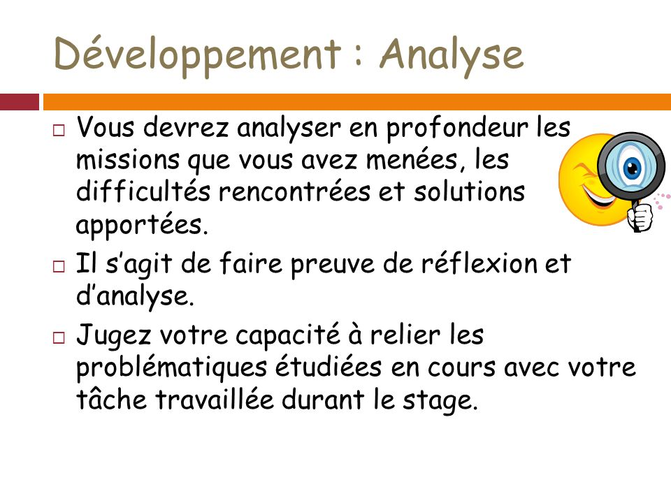 Développement : Analyse Vous devrez analyser en profondeur les missions que vous avez menées, les difficultés rencontrées et solutions apportées.