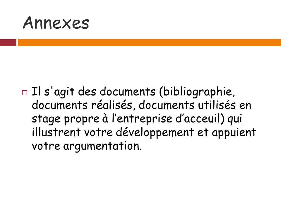 Annexes Il s agit des documents (bibliographie, documents réalisés, documents utilisés en stage propre à lentreprise dacceuil) qui illustrent votre développement et appuient votre argumentation.