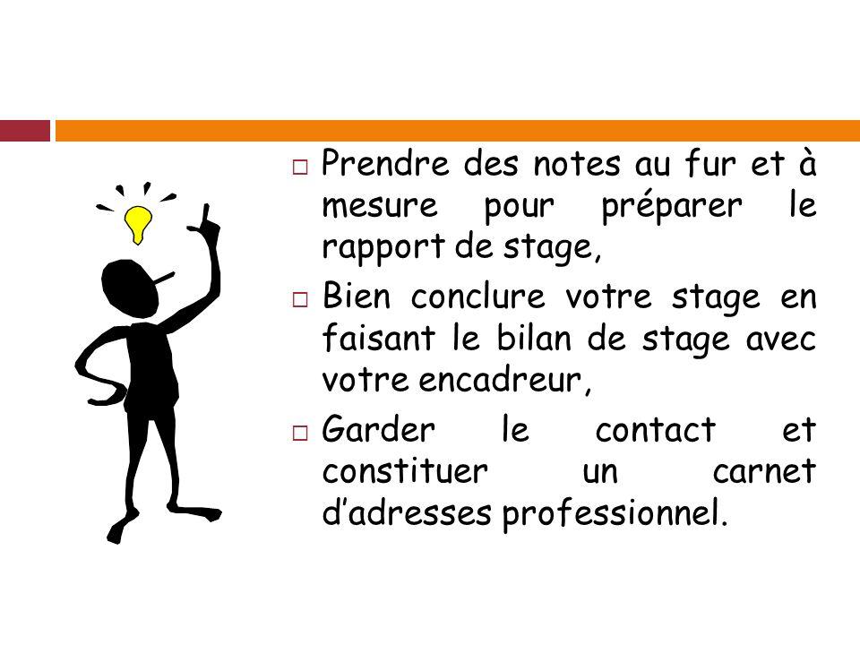 Prendre des notes au fur et à mesure pour préparer le rapport de stage, Bien conclure votre stage en faisant le bilan de stage avec votre encadreur, Garder le contact et constituer un carnet dadresses professionnel.