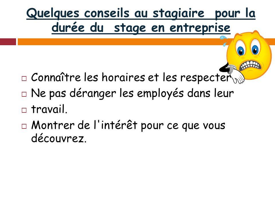 Quelques conseils au stagiaire pour la durée du stage en entreprise Connaître les horaires et les respecter Ne pas déranger les employés dans leur travail.