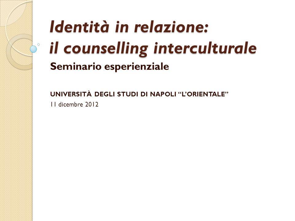 Identità in relazione: il counselling interculturale Seminario esperienziale UNIVERSITÀ DEGLI STUDI DI NAPOLI LORIENTALE 11 dicembre 2012