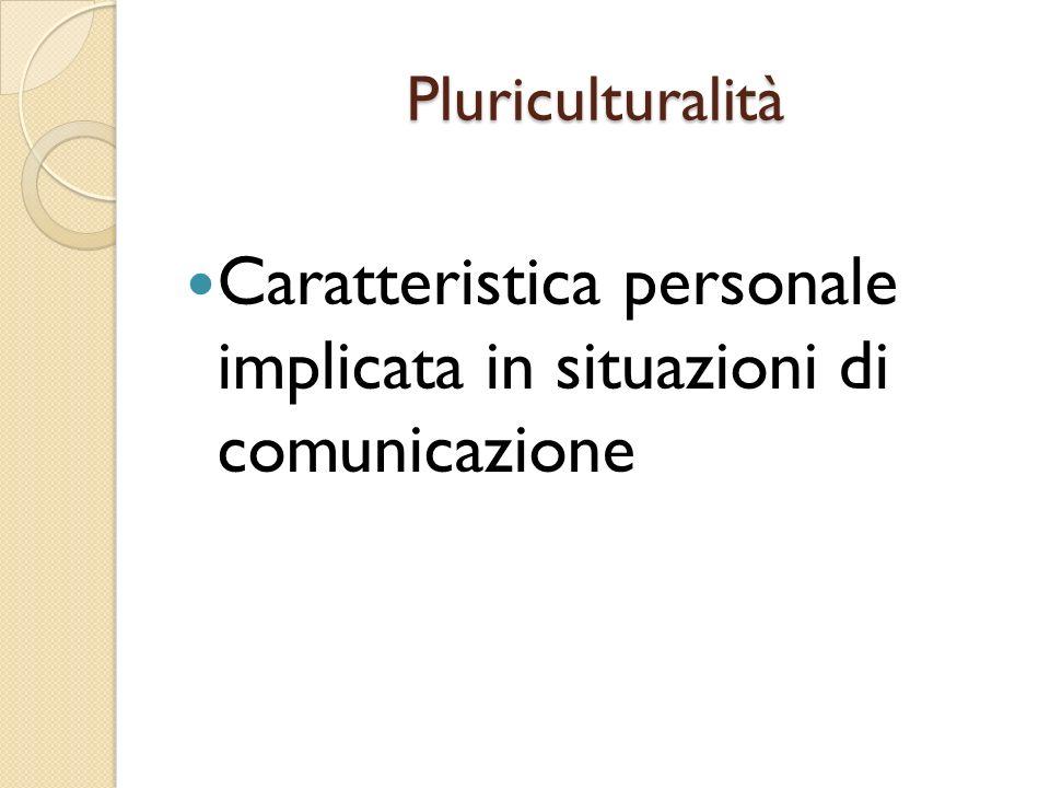 Pluriculturalità Caratteristica personale implicata in situazioni di comunicazione