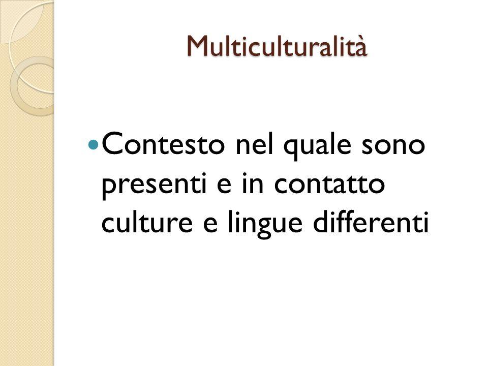 Multiculturalità Contesto nel quale sono presenti e in contatto culture e lingue differenti