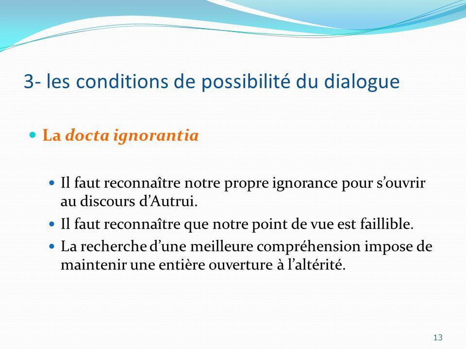 3- les conditions de possibilité du dialogue La docta ignorantia Il faut reconnaître notre propre ignorance pour souvrir au discours dAutrui. Il faut