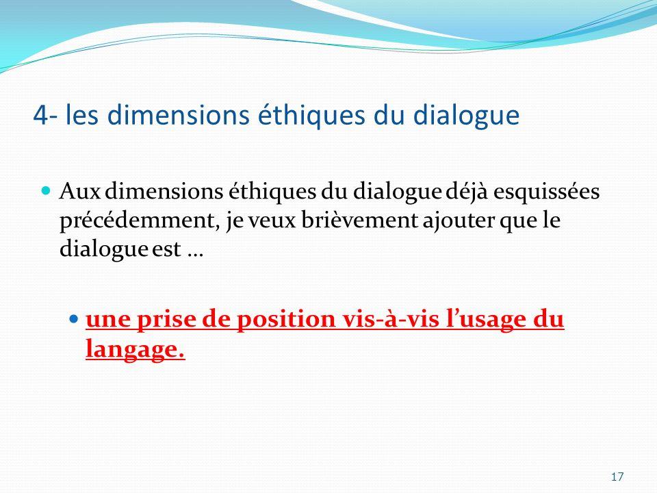 4- les dimensions éthiques du dialogue Aux dimensions éthiques du dialogue déjà esquissées précédemment, je veux brièvement ajouter que le dialogue es