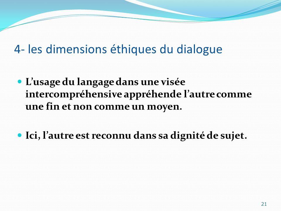 4- les dimensions éthiques du dialogue Lusage du langage dans une visée intercompréhensive appréhende lautre comme une fin et non comme un moyen. Ici,