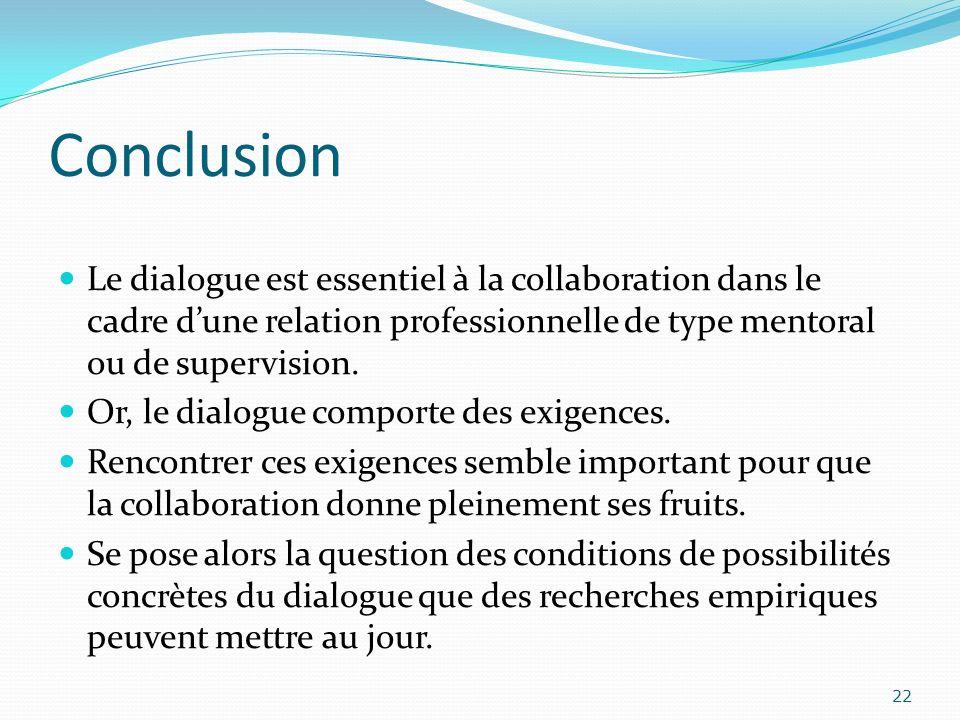 Conclusion Le dialogue est essentiel à la collaboration dans le cadre dune relation professionnelle de type mentoral ou de supervision. Or, le dialogu