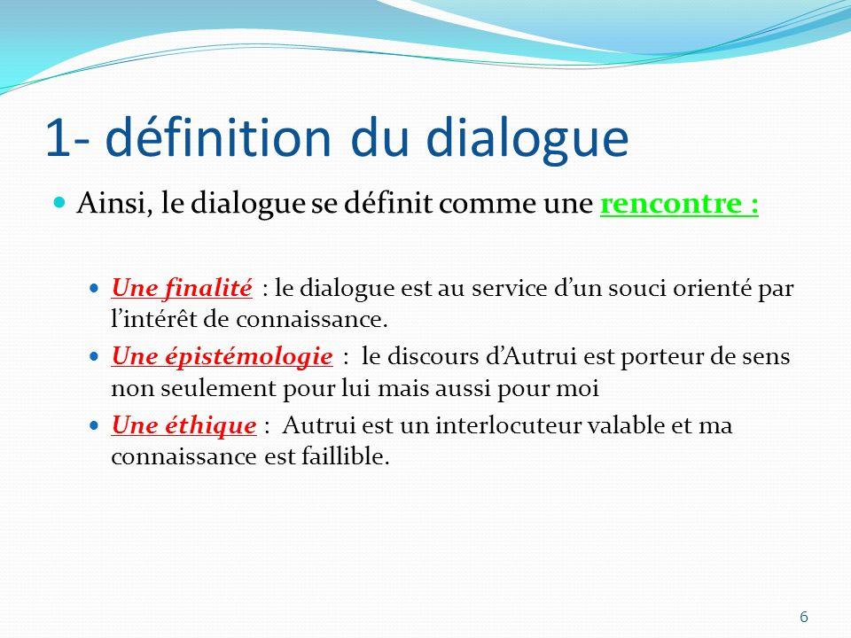 1- définition du dialogue Ainsi, le dialogue se définit comme une rencontre : Une finalité : le dialogue est au service dun souci orienté par lintérêt