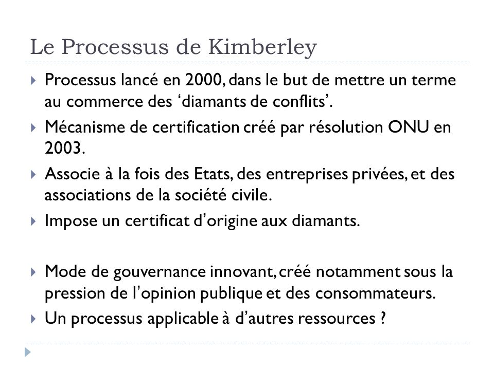 Le Processus de Kimberley Processus lancé en 2000, dans le but de mettre un terme au commerce des diamants de conflits. Mécanisme de certification cré