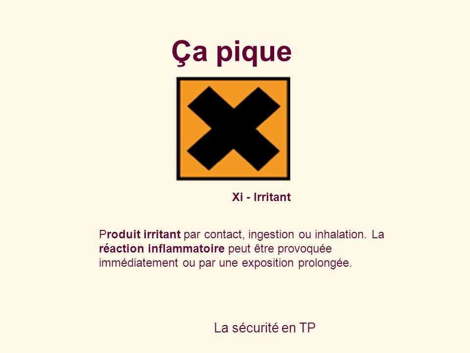 La sécurité en TP Xi - Irritant Produit irritant par contact, ingestion ou inhalation.