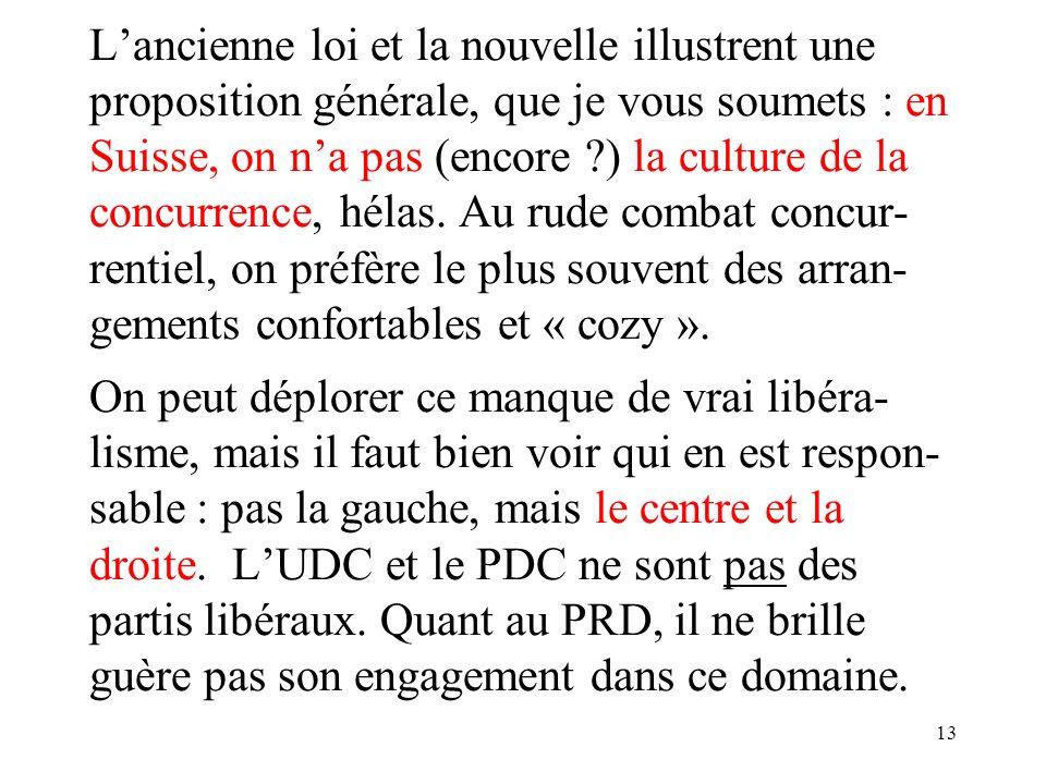 13 Lancienne loi et la nouvelle illustrent une proposition générale, que je vous soumets : en Suisse, on na pas (encore ?) la culture de la concurrence, hélas.