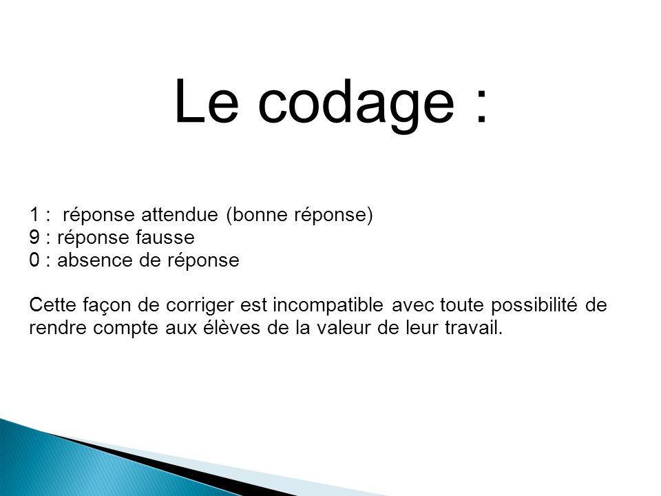 Le codage : 1 : réponse attendue (bonne réponse) 9 : réponse fausse 0 : absence de réponse Cette façon de corriger est incompatible avec toute possibi