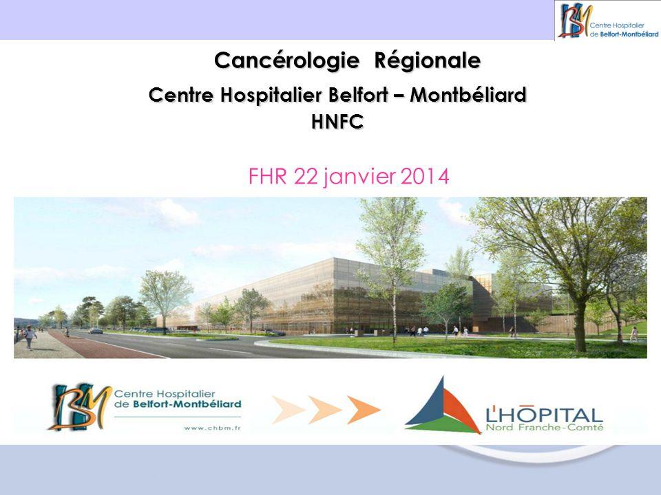 Centre Hospitalier Belfort – Montbéliard HNFC Cancérologie Régionale FHR 22 janvier 2014