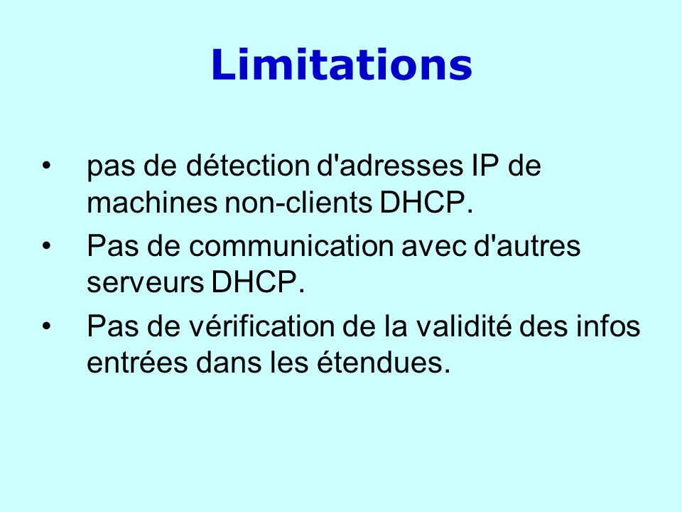 Limitations pas de détection d'adresses IP de machines non-clients DHCP. Pas de communication avec d'autres serveurs DHCP. Pas de vérification de la v