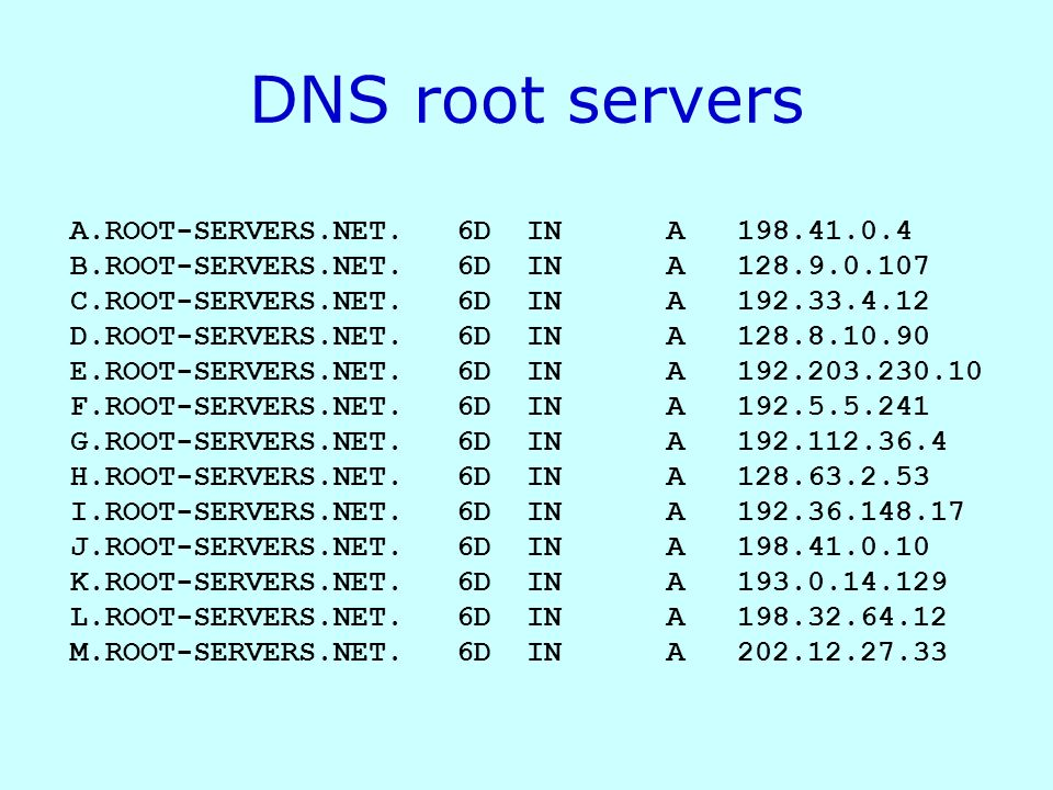 DNS root servers A.ROOT-SERVERS.NET. 6D IN A 198.41.0.4 B.ROOT-SERVERS.NET. 6D IN A 128.9.0.107 C.ROOT-SERVERS.NET. 6D IN A 192.33.4.12 D.ROOT-SERVERS