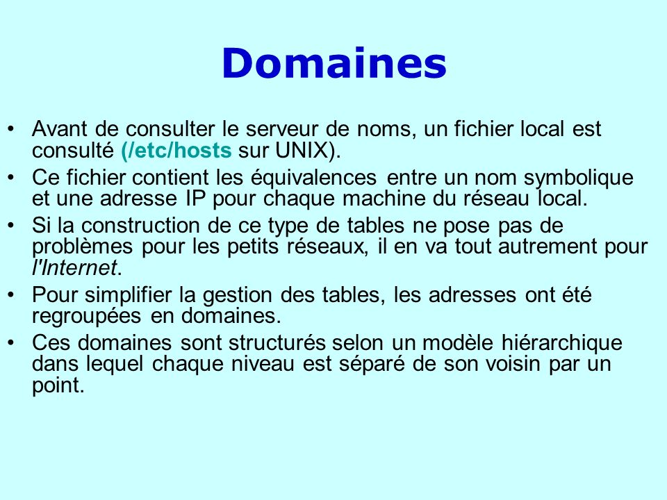 Domaines Avant de consulter le serveur de noms, un fichier local est consulté (/etc/hosts sur UNIX). Ce fichier contient les équivalences entre un nom
