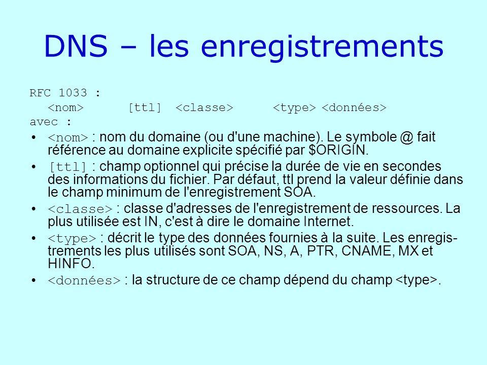 DNS – les enregistrements RFC 1033 : [ttl] avec : : nom du domaine (ou d'une machine). Le symbole @ fait référence au domaine explicite spécifié par $