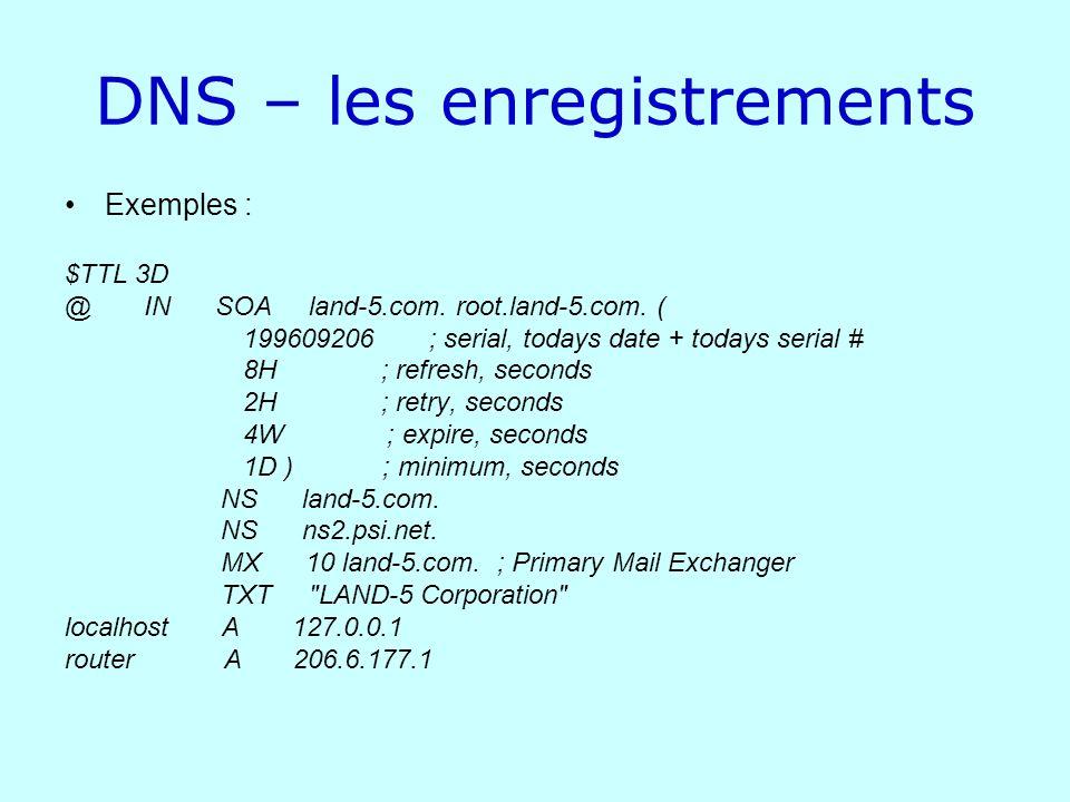 DNS – les enregistrements Exemples : $TTL 3D @ IN SOA land-5.com. root.land-5.com. ( 199609206 ; serial, todays date + todays serial # 8H ; refresh, s
