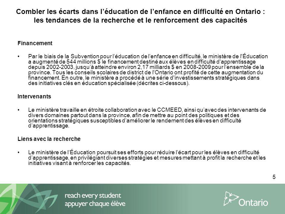 5 Combler les écarts dans léducation de lenfance en difficulté en Ontario : les tendances de la recherche et le renforcement des capacités Financement Par le biais de la Subvention pour léducation de lenfance en difficulté, le ministère de l Éducation a augmenté de 544 millions $ le financement destiné aux élèves en difficulté d apprentissage depuis 2002-2003, jusquà atteindre environ 2,17 milliards $ en 2008-2009 pour lensemble de la province.