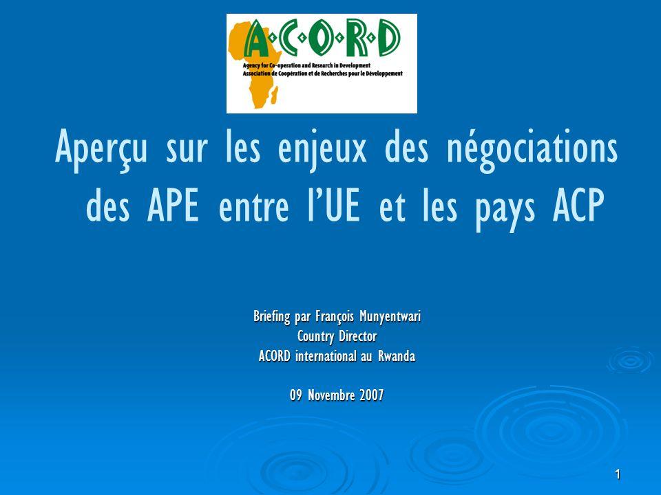 1 Aperçu sur les enjeux des négociations des APE entre lUE et les pays ACP Briefing par François Munyentwari Country Director ACORD international au Rwanda 09 Novembre 2007