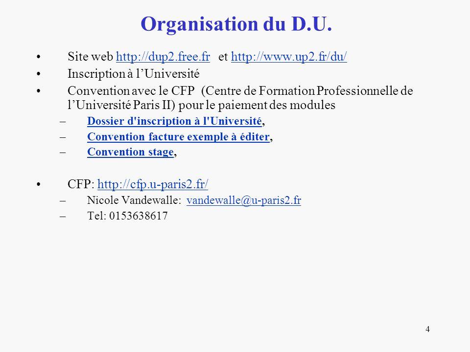 4 Site web http://dup2.free.fr et http://www.up2.fr/du/http://dup2.free.frhttp://www.up2.fr/du/ Inscription à lUniversité Convention avec le CFP (Centre de Formation Professionnelle de lUniversité Paris II) pour le paiement des modules –Dossier d inscription à l Université,Dossier d inscription à l Université –Convention facture exemple à éditer,Convention facture exemple à éditer –Convention stage,Convention stage CFP: http://cfp.u-paris2.fr/http://cfp.u-paris2.fr/ –Nicole Vandewalle: vandewalle@u-paris2.frvandewalle@u-paris2.fr –Tel: 0153638617 Organisation du D.U.