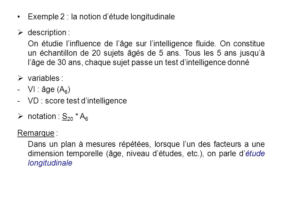 Exemple 2 : la notion détude longitudinale description : On étudie linfluence de lâge sur lintelligence fluide. On constitue un échantillon de 20 suje