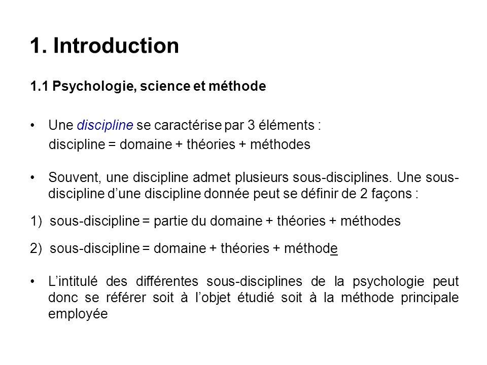 1. Introduction 1.1 Psychologie, science et méthode Une discipline se caractérise par 3 éléments : discipline = domaine + théories + méthodes Souvent,